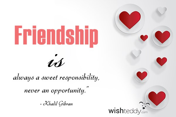 Friendship is always a sweet responsibility never an opportunity
