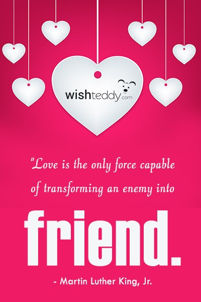 Love is the only force capable of transforming an enemy to friend