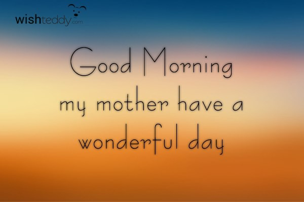 Good morning my mother have a wonderful day