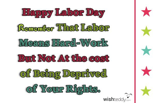 Happy labor day remember that labor means hard work