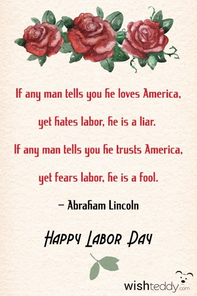 If any man tells you he loves america yet hates labor
