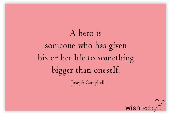 A hero is someone who has given his or her life to something