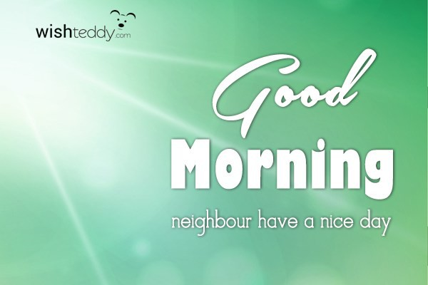 Good Morning neighbour have a nice day