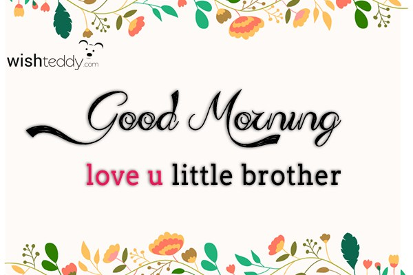Good morning love you little brother