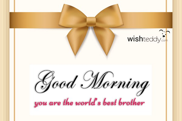 Good morning you are the world best brother