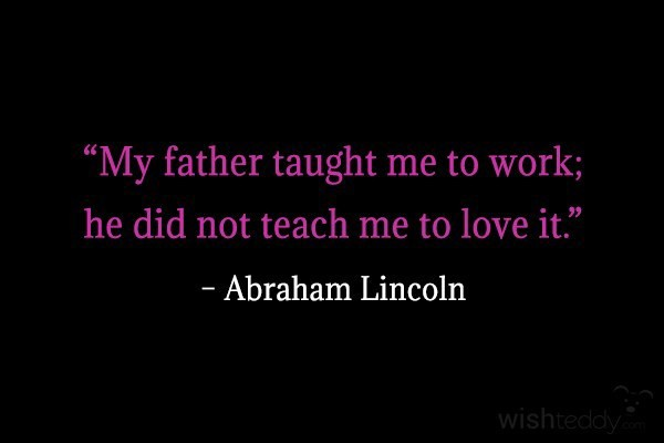 My father taught me to work he did not teach me to love it