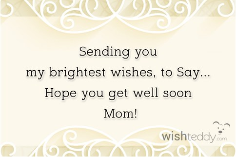 Sending you my brightest wishes to say hope you get well soon mom!