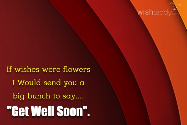 If wishes were flowers i would send you a big bunch to say