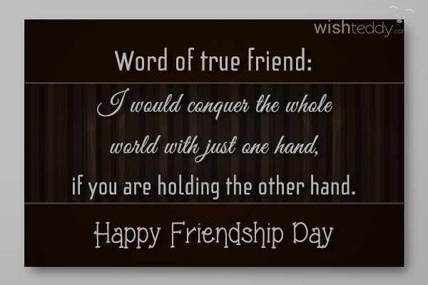 Word of true friend i would conquer the whole world with just one hand