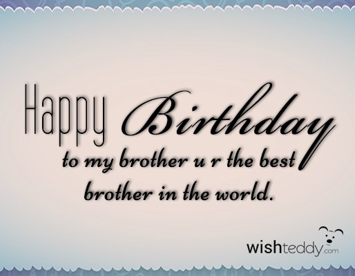 Happy birthday to my brother u r the best brother in the world